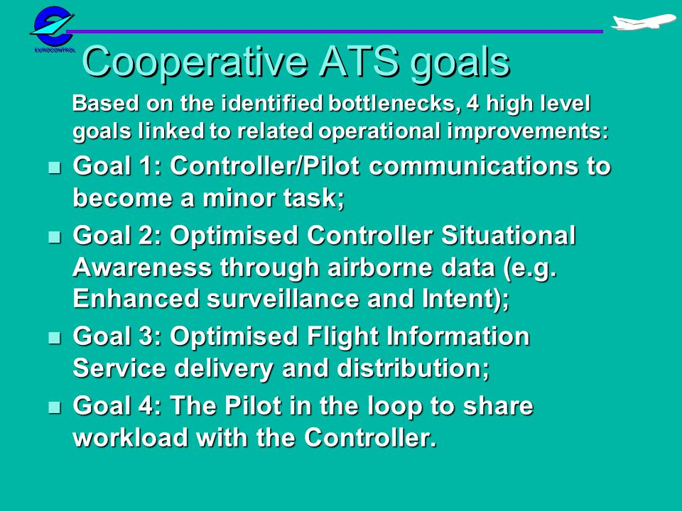 Cooperative ATS goals Based on the identified bottlenecks, 4 high level goals linked to related operational improvements: Based on the identified bottlenecks, 4 high level goals linked to related operational improvements: n Goal 1: Controller/Pilot communications to become a minor task; n Goal 2: Optimised Controller Situational Awareness through airborne data (e.g.