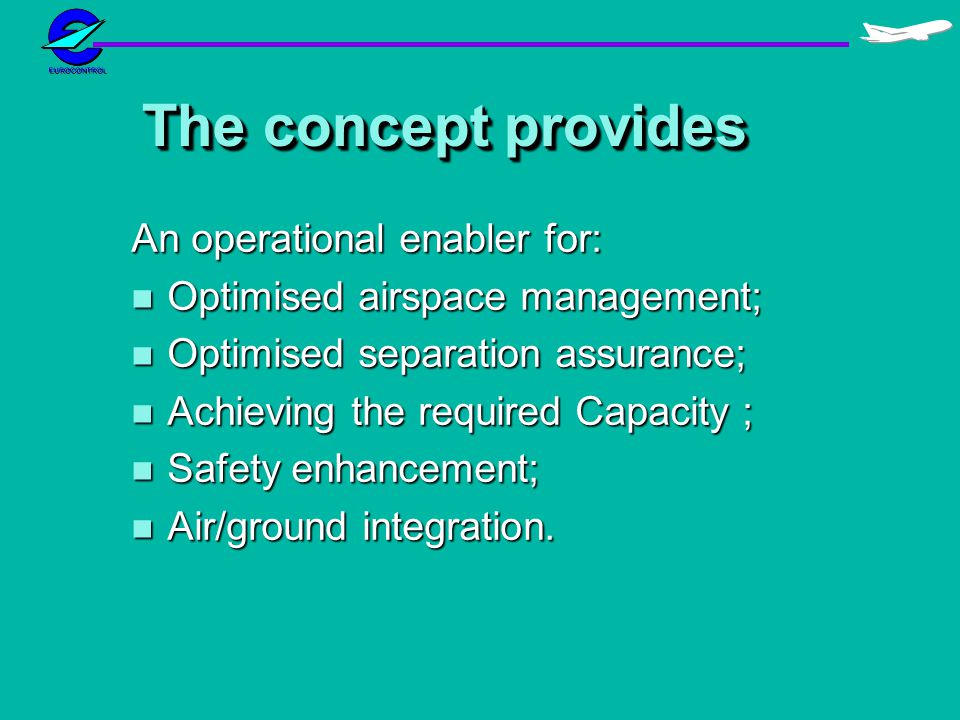 The concept provides An operational enabler for: n Optimised airspace management; n Optimised separation assurance; n Achieving the required Capacity