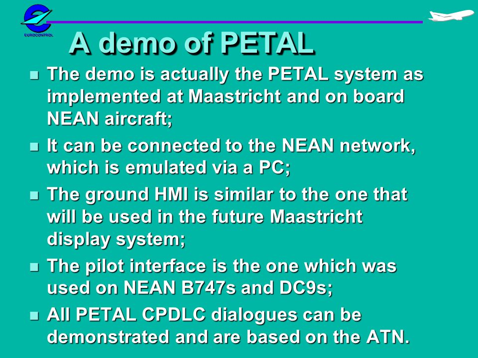 A demo of PETAL n The demo is actually the PETAL system as implemented at Maastricht and on board NEAN aircraft; n It can be connected to the NEAN network, which is emulated via a PC; n The ground HMI is similar to the one that will be used in the future Maastricht display system; n The pilot interface is the one which was used on NEAN B747s and DC9s; n All PETAL CPDLC dialogues can be demonstrated and are based on the ATN.