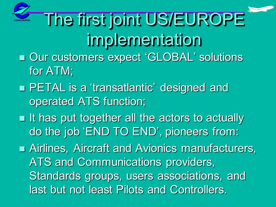 The first joint US/EUROPE implementation n Our customers expect GLOBAL solutions for ATM; n PETAL is a transatlantic designed and operated ATS function; n It has put together all the actors to actually do the job END TO END, pioneers from: n Airlines, Aircraft and Avionics manufacturers, ATS and Communications providers, Standards groups, users associations, and last but not least Pilots and Controllers.