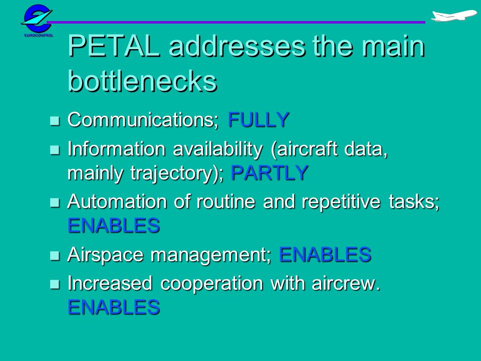 PETAL addresses the main bottlenecks n Communications; FULLY n Information availability (aircraft data, mainly trajectory); PARTLY n Automation of rou