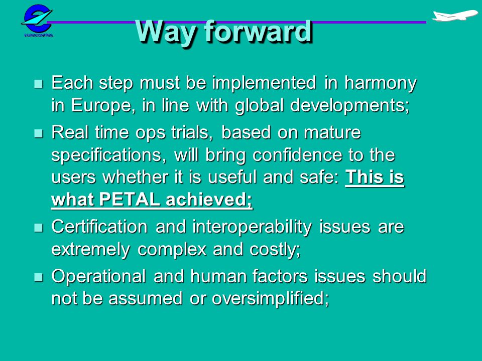 Way forward n Each step must be implemented in harmony in Europe, in line with global developments; n Real time ops trials, based on mature specificat