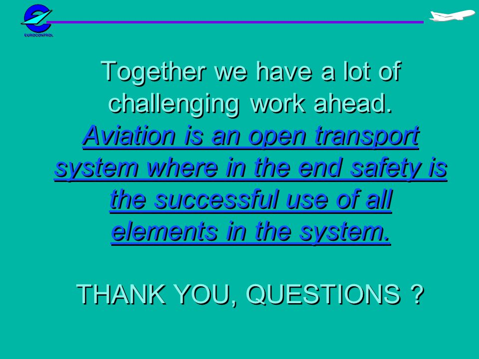Together we have a lot of challenging work ahead. Aviation is an open transport system where in the end safety is the successful use of all elements i
