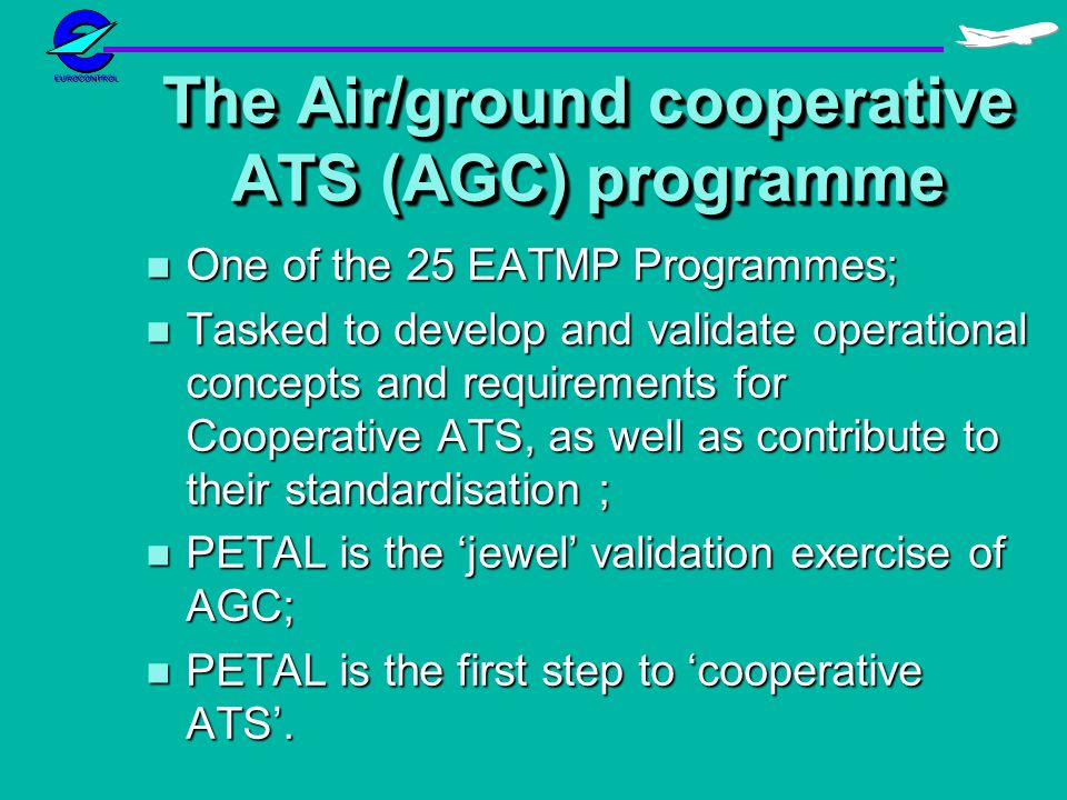 The Air/ground cooperative ATS (AGC) programme n One of the 25 EATMP Programmes; n Tasked to develop and validate operational concepts and requirements for Cooperative ATS, as well as contribute to their standardisation ; n PETAL is the jewel validation exercise of AGC; n PETAL is the first step to cooperative ATS.