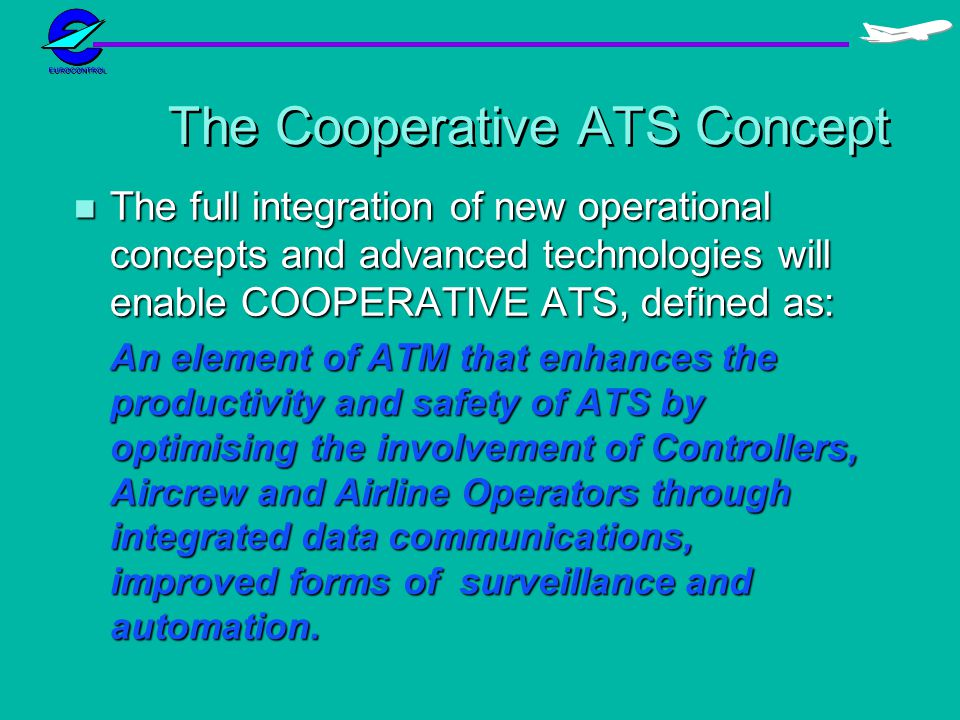 The Cooperative ATS Concept n The full integration of new operational concepts and advanced technologies will enable COOPERATIVE ATS, defined as: An e