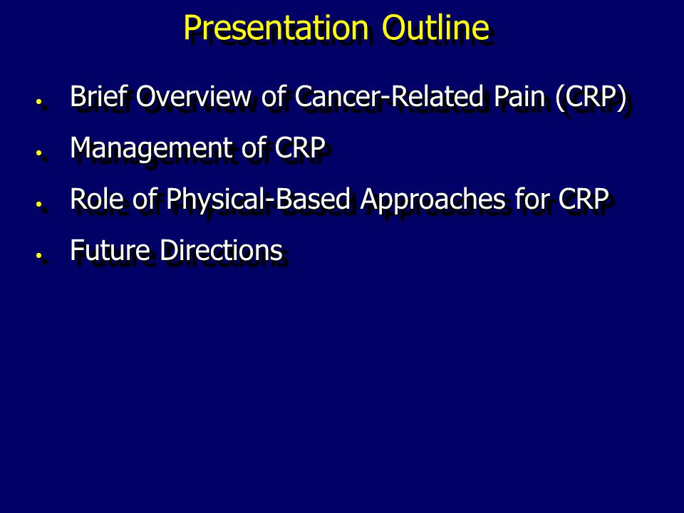Presentation Outline Brief Overview of Cancer-Related Pain (CRP) Brief Overview of Cancer-Related Pain (CRP) Management of CRP Management of CRP Role of Physical-Based Approaches for CRP Role of Physical-Based Approaches for CRP Future Directions Future Directions Brief Overview of Cancer-Related Pain (CRP) Brief Overview of Cancer-Related Pain (CRP) Management of CRP Management of CRP Role of Physical-Based Approaches for CRP Role of Physical-Based Approaches for CRP Future Directions Future Directions