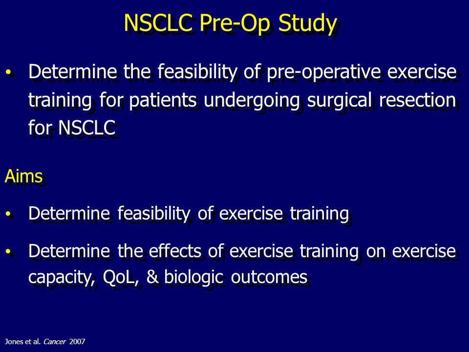 NSCLC Pre-Op Study Determine the feasibility of pre-operative exercise training for patients undergoing surgical resection for NSCLC Aims Determine feasibility of exercise training Determine the effects of exercise training on exercise capacity, QoL, & biologic outcomes Aims Determine feasibility of exercise training Determine the effects of exercise training on exercise capacity, QoL, & biologic outcomes Jones et al.