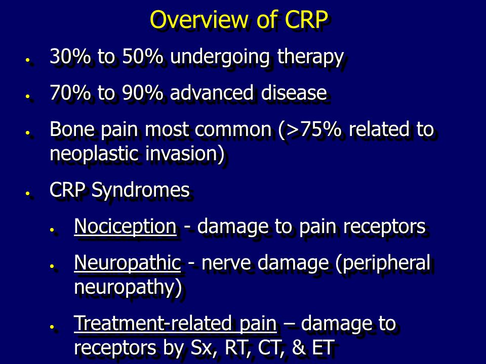 Overview of CRP 30% to 50% undergoing therapy 30% to 50% undergoing therapy 70% to 90% advanced disease 70% to 90% advanced disease Bone pain most common (>75% related to neoplastic invasion) Bone pain most common (>75% related to neoplastic invasion) CRP Syndromes CRP Syndromes Nociception - damage to pain receptors Nociception - damage to pain receptors Neuropathic - nerve damage (peripheral neuropathy) Neuropathic - nerve damage (peripheral neuropathy) Treatment-related pain – damage to receptors by Sx, RT, CT, & ET Treatment-related pain – damage to receptors by Sx, RT, CT, & ET 30% to 50% undergoing therapy 30% to 50% undergoing therapy 70% to 90% advanced disease 70% to 90% advanced disease Bone pain most common (>75% related to neoplastic invasion) Bone pain most common (>75% related to neoplastic invasion) CRP Syndromes CRP Syndromes Nociception - damage to pain receptors Nociception - damage to pain receptors Neuropathic - nerve damage (peripheral neuropathy) Neuropathic - nerve damage (peripheral neuropathy) Treatment-related pain – damage to receptors by Sx, RT, CT, & ET Treatment-related pain – damage to receptors by Sx, RT, CT, & ET