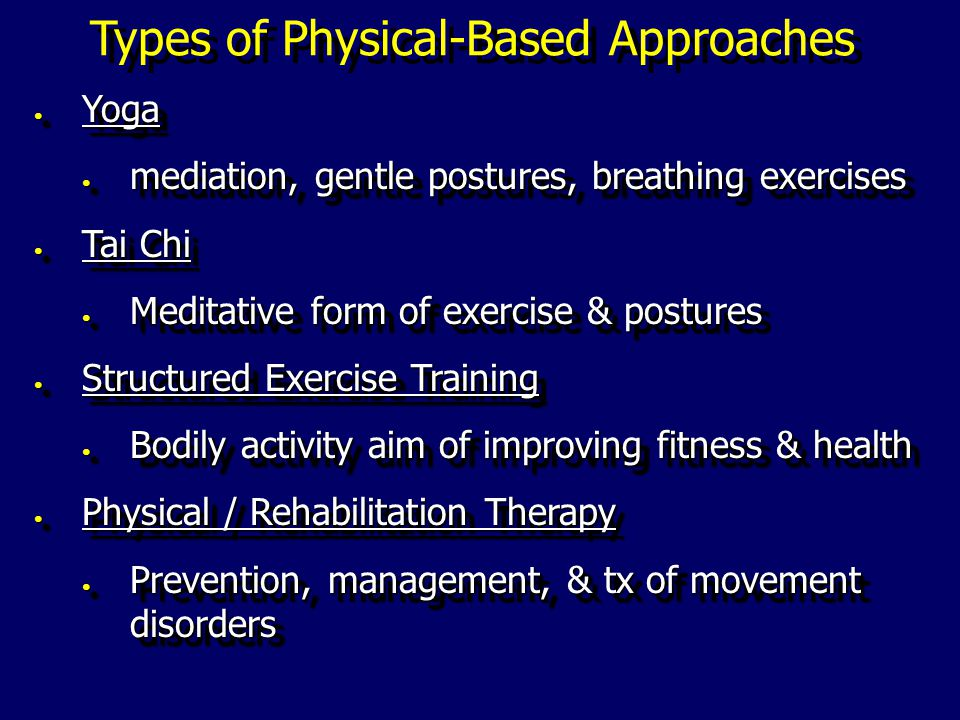 Types of Physical-Based Approaches Yoga Yoga mediation, gentle postures, breathing exercises mediation, gentle postures, breathing exercises Tai Chi Tai Chi Meditative form of exercise & postures Meditative form of exercise & postures Structured Exercise Training Structured Exercise Training Bodily activity aim of improving fitness & health Bodily activity aim of improving fitness & health Physical / Rehabilitation Therapy Physical / Rehabilitation Therapy Prevention, management, & tx of movement disorders Prevention, management, & tx of movement disorders Yoga Yoga mediation, gentle postures, breathing exercises mediation, gentle postures, breathing exercises Tai Chi Tai Chi Meditative form of exercise & postures Meditative form of exercise & postures Structured Exercise Training Structured Exercise Training Bodily activity aim of improving fitness & health Bodily activity aim of improving fitness & health Physical / Rehabilitation Therapy Physical / Rehabilitation Therapy Prevention, management, & tx of movement disorders Prevention, management, & tx of movement disorders