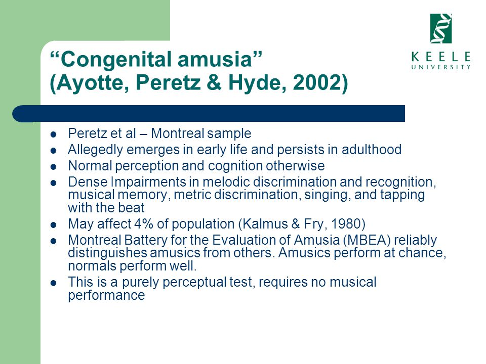 Congenital amusia (Ayotte, Peretz & Hyde, 2002) Peretz et al – Montreal sample Allegedly emerges in early life and persists in adulthood Normal percep