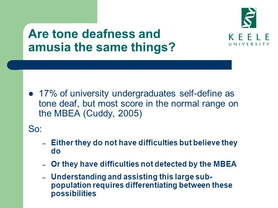 Are tone deafness and amusia the same things? 17% of university undergraduates self-define as tone deaf, but most score in the normal range on the MBE
