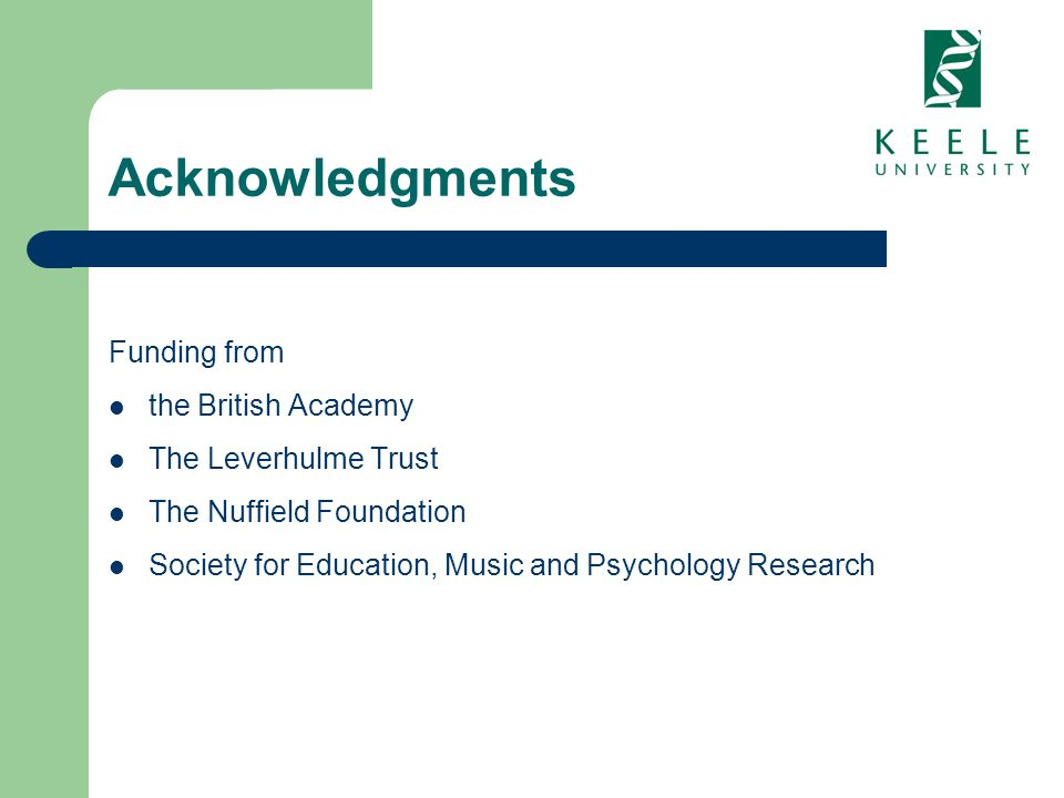 Acknowledgments Funding from the British Academy The Leverhulme Trust The Nuffield Foundation Society for Education, Music and Psychology Research