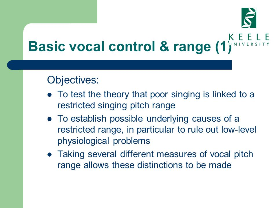Basic vocal control & range (1) Objectives: To test the theory that poor singing is linked to a restricted singing pitch range To establish possible u