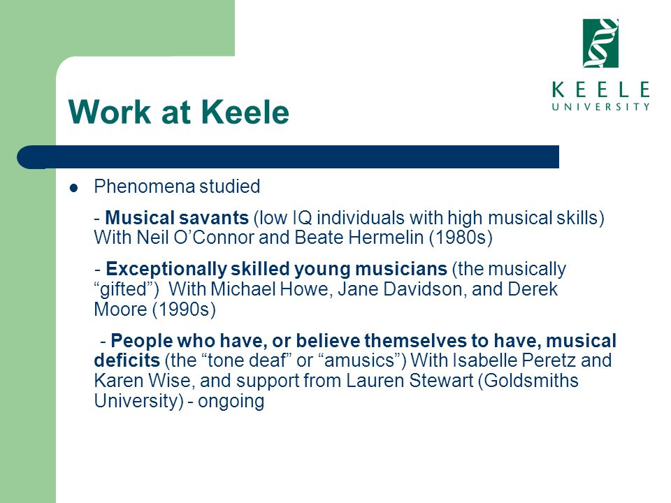 Work at Keele Phenomena studied - Musical savants (low IQ individuals with high musical skills) With Neil OConnor and Beate Hermelin (1980s) - Excepti