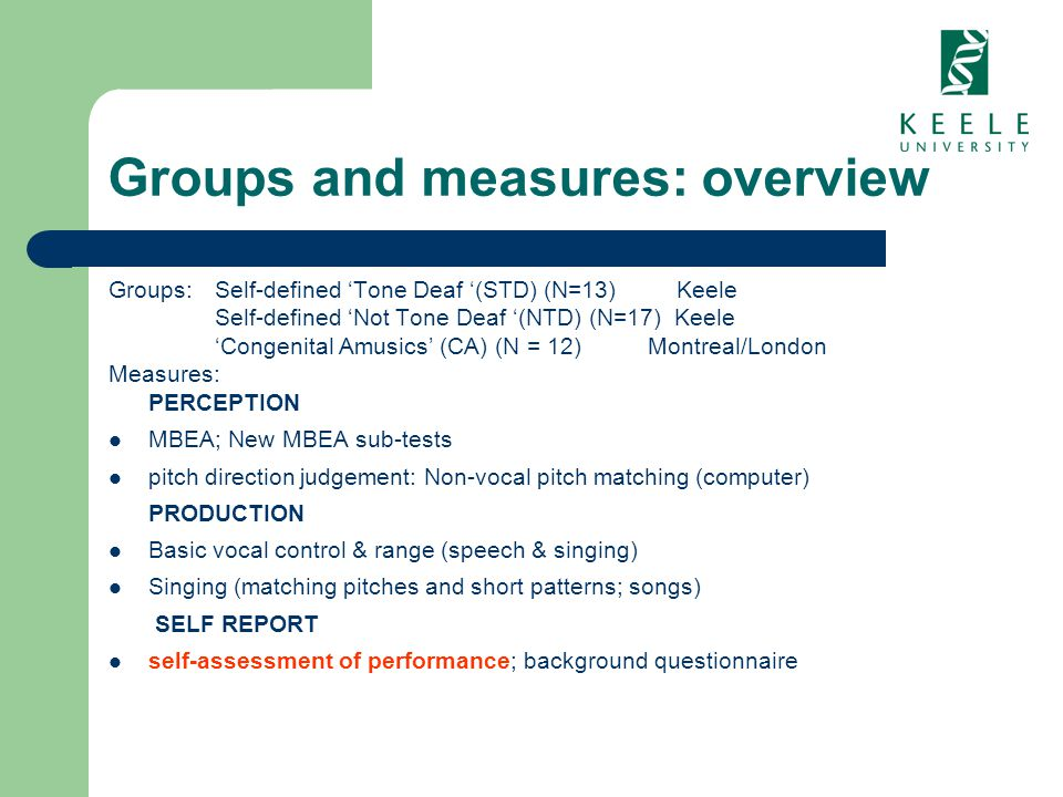 Groups and measures: overview Groups:Self-defined Tone Deaf (STD) (N=13) Keele Self-defined Not Tone Deaf (NTD) (N=17) Keele Congenital Amusics (CA) (N = 12) Montreal/London Measures: PERCEPTION MBEA; New MBEA sub-tests pitch direction judgement: Non-vocal pitch matching (computer) PRODUCTION Basic vocal control & range (speech & singing) Singing (matching pitches and short patterns; songs) SELF REPORT self-assessment of performance; background questionnaire