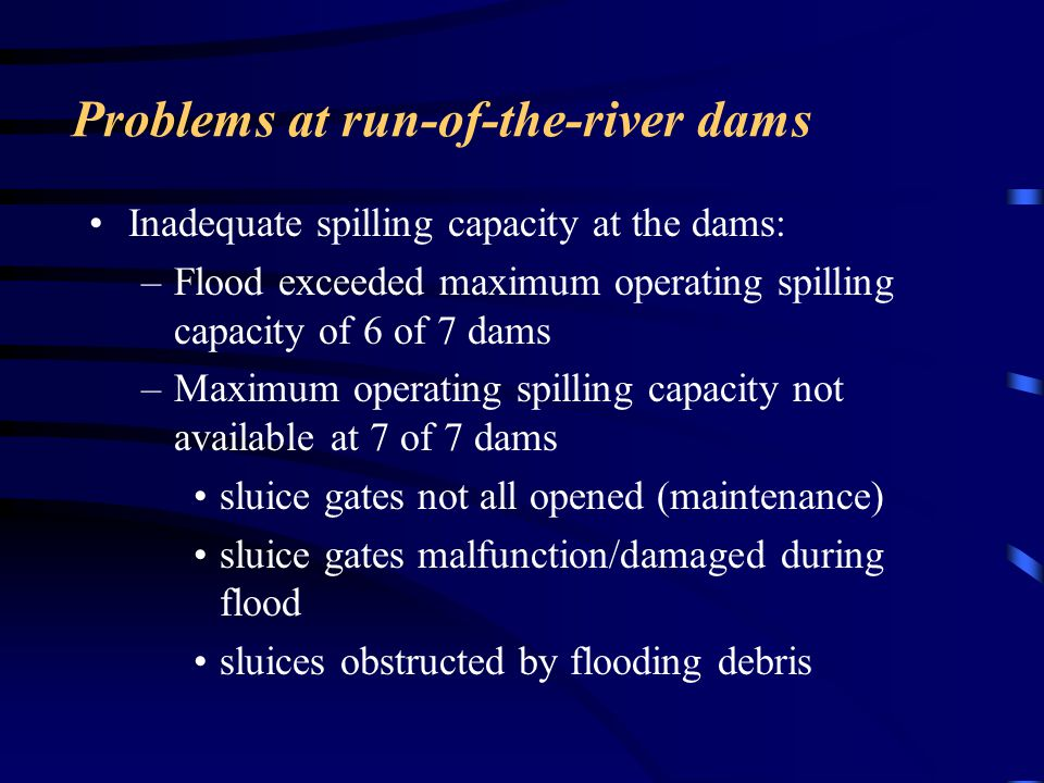 Problems at run-of-the-river dams Inadequate spilling capacity at the dams: –Flood exceeded maximum operating spilling capacity of 6 of 7 dams –Maximu