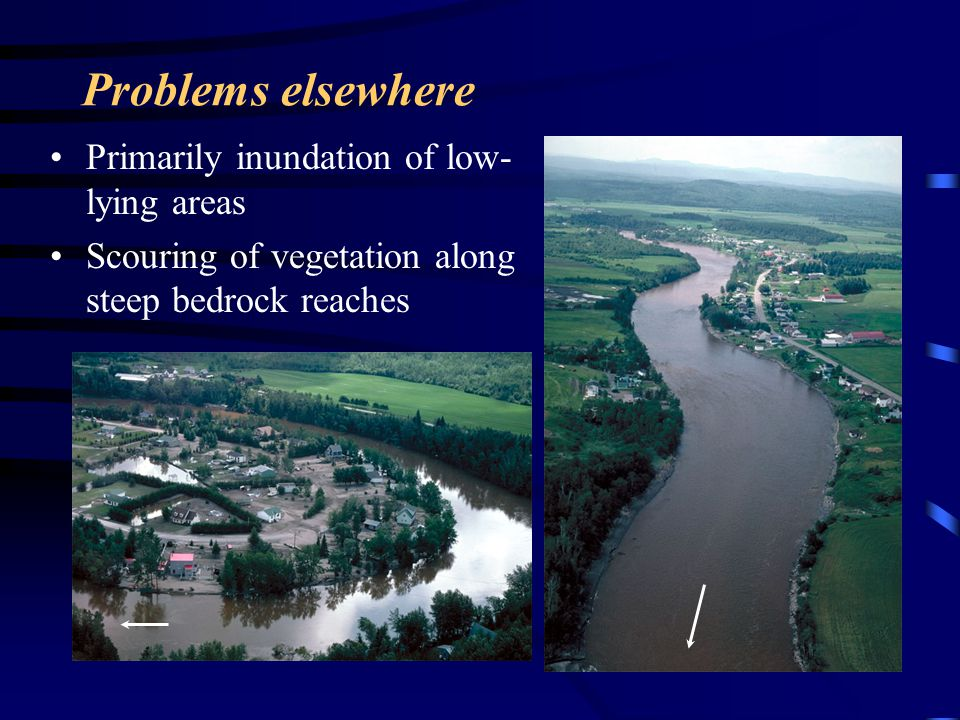 Problems elsewhere Primarily inundation of low- lying areas Scouring of vegetation along steep bedrock reaches