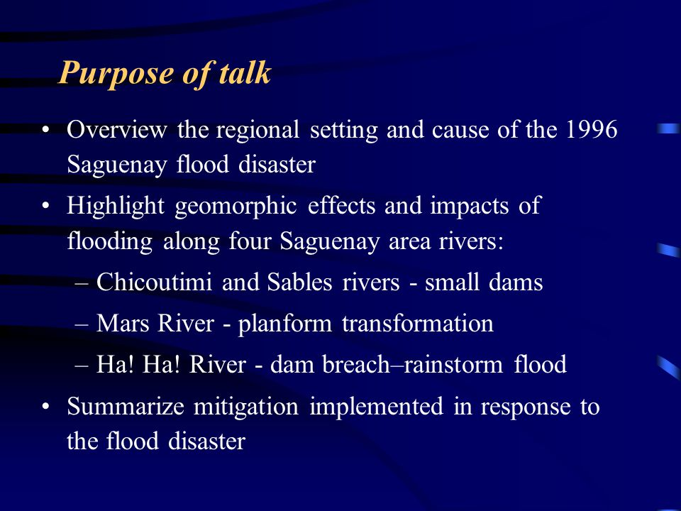 Purpose of talk Overview the regional setting and cause of the 1996 Saguenay flood disaster Highlight geomorphic effects and impacts of flooding along