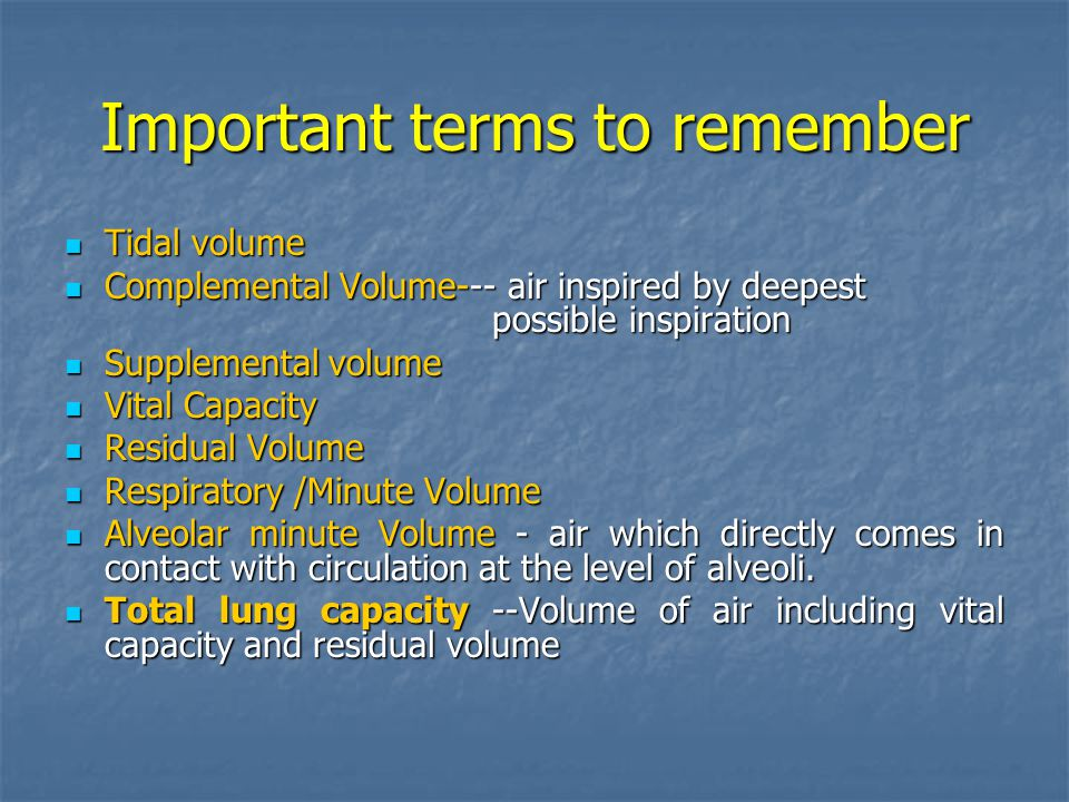 Important terms to remember Tidal volume Tidal volume Complemental Volume--- air inspired by deepest possible inspiration Complemental Volume--- air inspired by deepest possible inspiration Supplemental volume Supplemental volume Vital Capacity Vital Capacity Residual Volume Residual Volume Respiratory /Minute Volume Respiratory /Minute Volume Alveolar minute Volume - air which directly comes in contact with circulation at the level of alveoli.