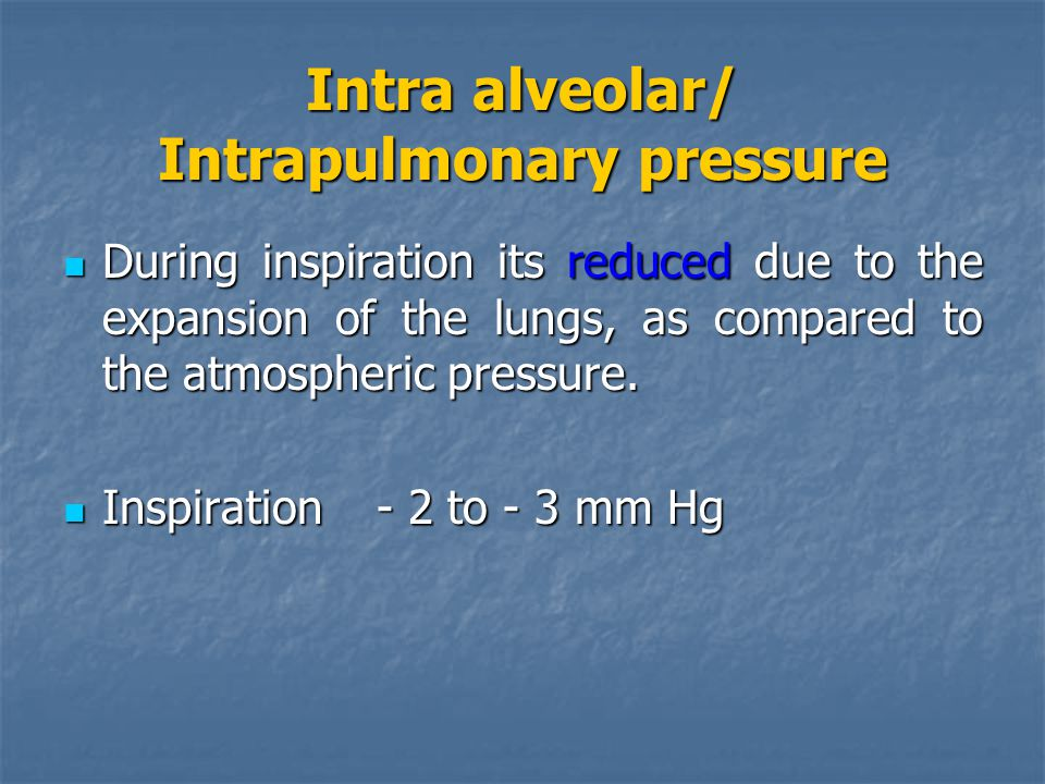 Intra alveolar/ Intrapulmonary pressure During inspiration its reduced due to the expansion of the lungs, as compared to the atmospheric pressure.