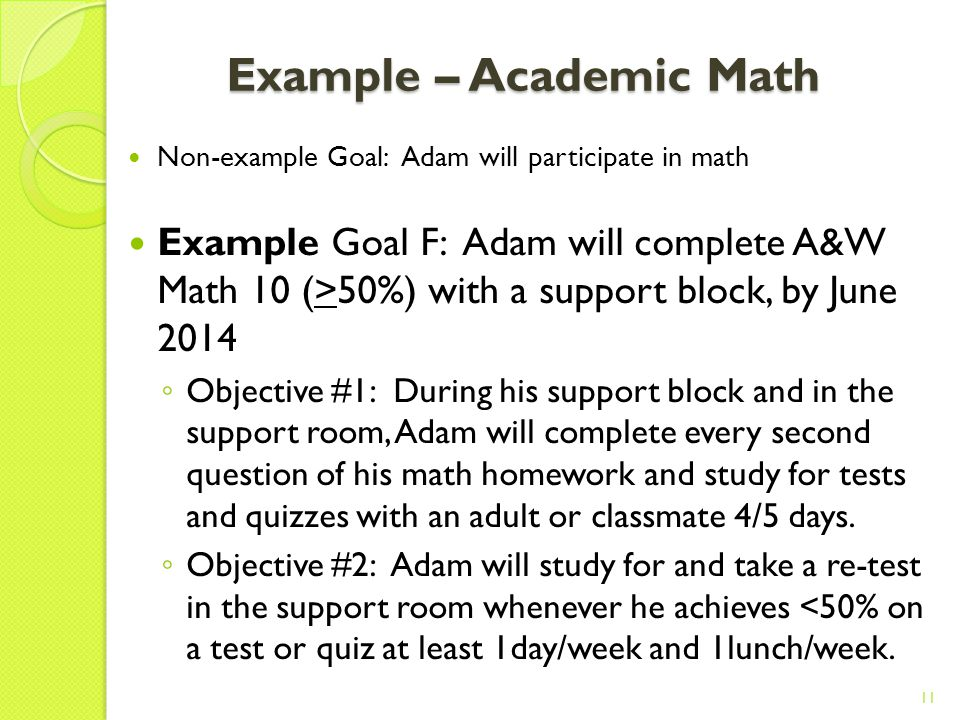 Example – Academic Math Non-example Goal: Adam will participate in math Example Goal E: Adam will perform addition and subtraction with 2 digit numbers with 80% accuracy by June 2013 Objective #1: At school, Adam will add 1- and 2-digit numbers with the aid of manipulatives, with >80% accuracy on 4/5 weekly tests by March 2013 Objective #2: At school, Adam will subtract 1- and 2-digit numbers with the aid of manipulatives, with >80% accuracy on 4/5 weekly tests by June 2013 10