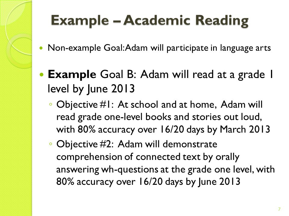 Example – Social Non-example Goal: Adam will improve his communication Example Goal A: Adam will initiate and sustain social/communicative interactions with peers at least twice/day by June 2013.