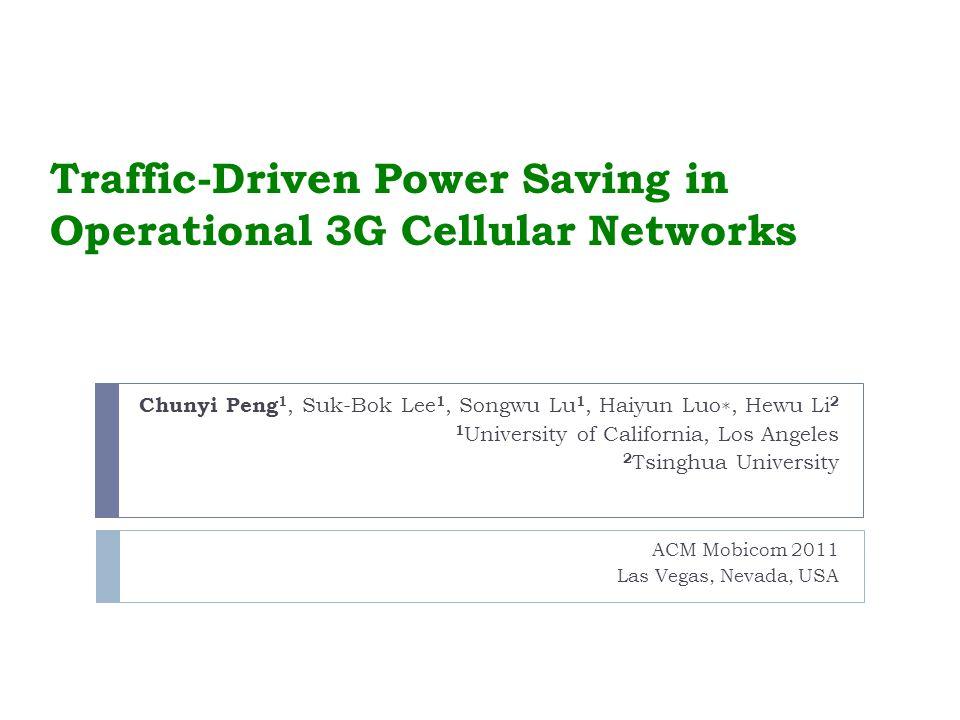 Traffic-Driven Power Saving in Operational 3G Cellular Networks ACM Mobicom 2011 Las Vegas, Nevada, USA Chunyi Peng 1, Suk-Bok Lee 1, Songwu Lu 1, Haiyun Luo, Hewu Li 2 1 University of California, Los Angeles 2 Tsinghua University