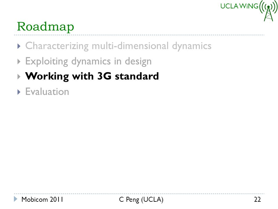 UCLA WiNG Roadmap Characterizing multi-dimensional dynamics Exploiting dynamics in design Working with 3G standard Evaluation Mobicom 201122C Peng (UCLA)