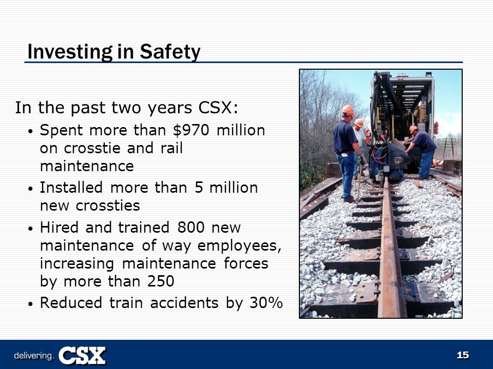 15 Investing in Safety In the past two years CSX: Spent more than $970 million on crosstie and rail maintenance Installed more than 5 million new crossties Hired and trained 800 new maintenance of way employees, increasing maintenance forces by more than 250 Reduced train accidents by 30%