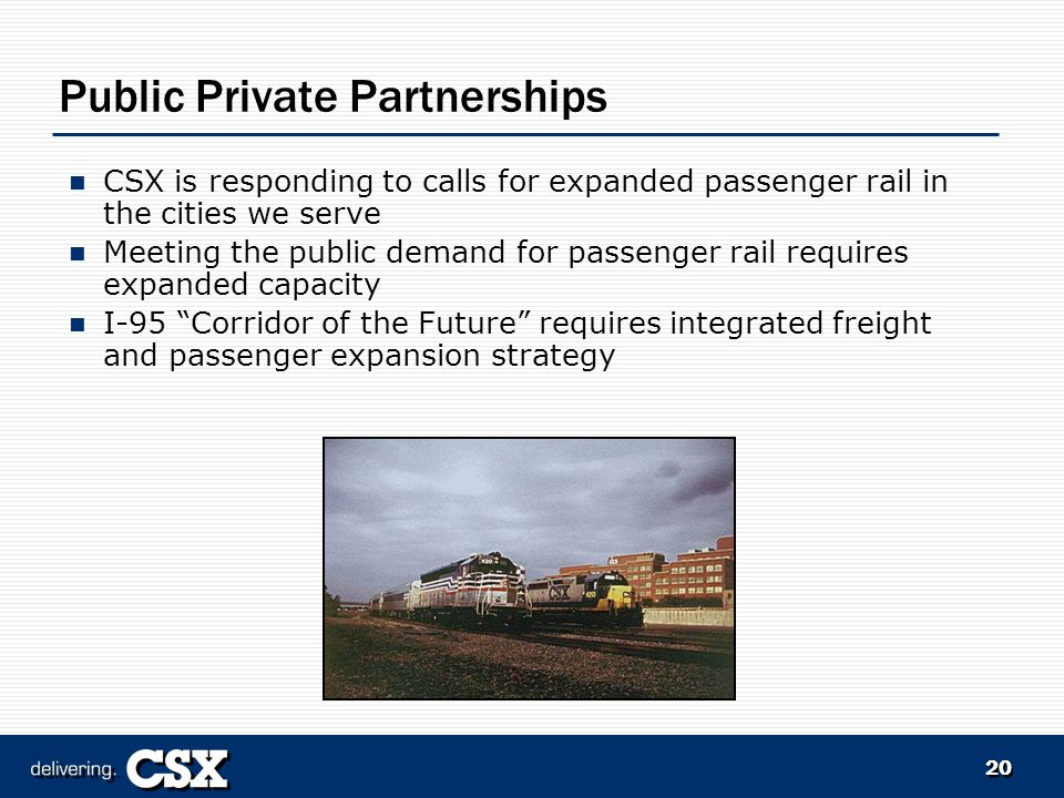 20 Public Private Partnerships CSX is responding to calls for expanded passenger rail in the cities we serve Meeting the public demand for passenger rail requires expanded capacity I-95 Corridor of the Future requires integrated freight and passenger expansion strategy