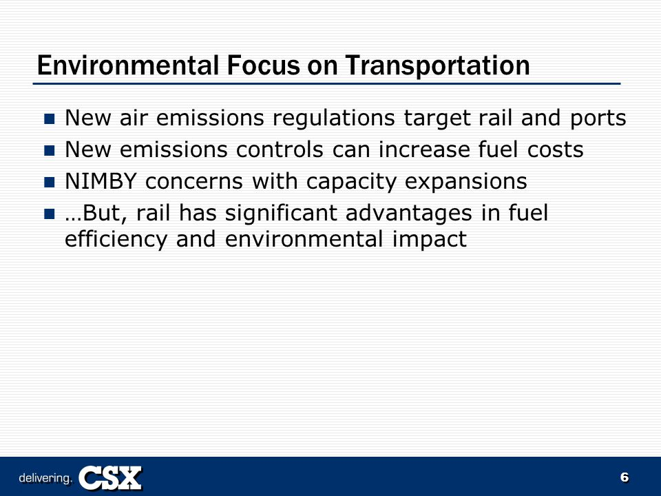 6 Environmental Focus on Transportation New air emissions regulations target rail and ports New emissions controls can increase fuel costs NIMBY concerns with capacity expansions …But, rail has significant advantages in fuel efficiency and environmental impact