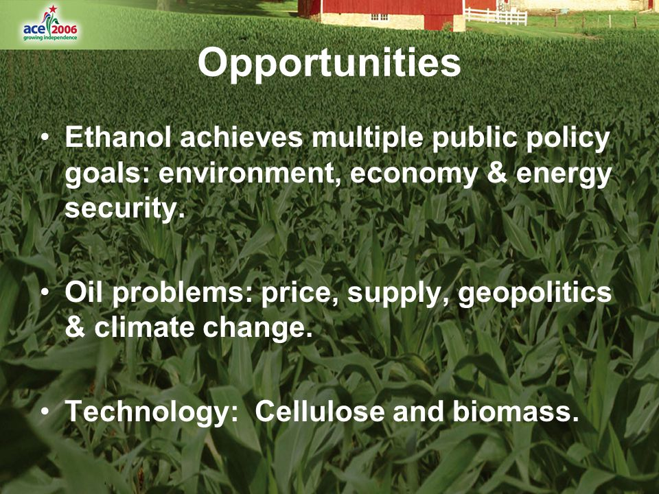 Opportunities Ethanol achieves multiple public policy goals: environment, economy & energy security.