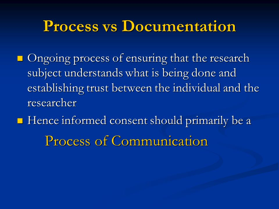 Process vs Documentation Ongoing process of ensuring that the research subject understands what is being done and establishing trust between the individual and the researcher Ongoing process of ensuring that the research subject understands what is being done and establishing trust between the individual and the researcher Hence informed consent should primarily be a Hence informed consent should primarily be a Process of Communication Process of Communication