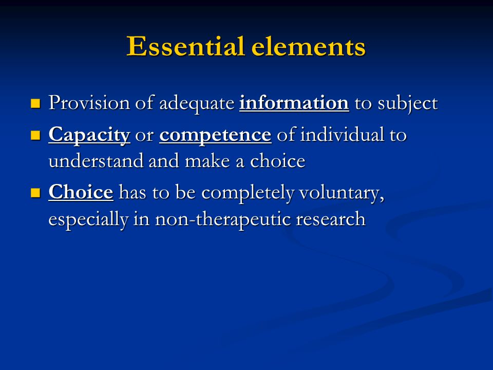 Essential elements Provision of adequate information to subject Provision of adequate information to subject Capacity or competence of individual to understand and make a choice Capacity or competence of individual to understand and make a choice Choice has to be completely voluntary, especially in non-therapeutic research Choice has to be completely voluntary, especially in non-therapeutic research