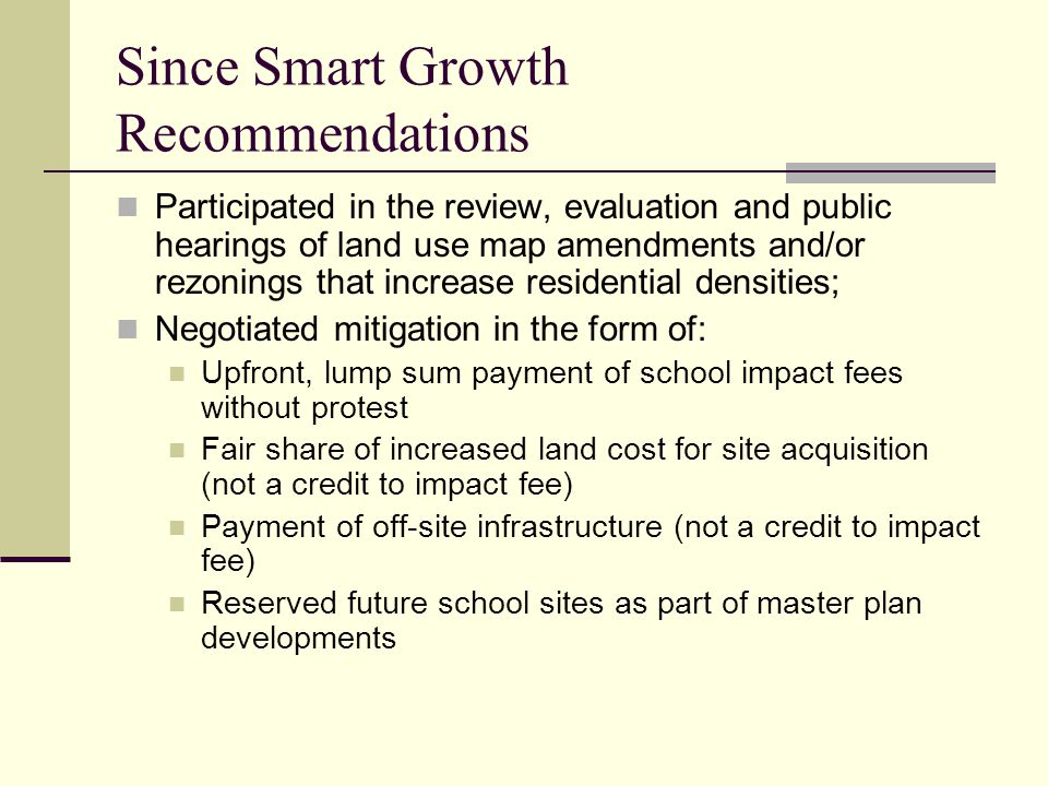Since Smart Growth Recommendations Participated in the review, evaluation and public hearings of land use map amendments and/or rezonings that increase residential densities; Negotiated mitigation in the form of: Upfront, lump sum payment of school impact fees without protest Fair share of increased land cost for site acquisition (not a credit to impact fee) Payment of off-site infrastructure (not a credit to impact fee) Reserved future school sites as part of master plan developments
