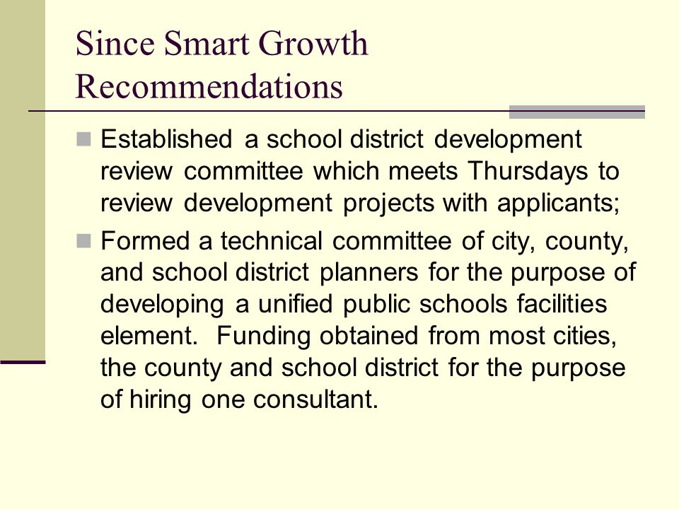 Since Smart Growth Recommendations Established a school district development review committee which meets Thursdays to review development projects with applicants; Formed a technical committee of city, county, and school district planners for the purpose of developing a unified public schools facilities element.