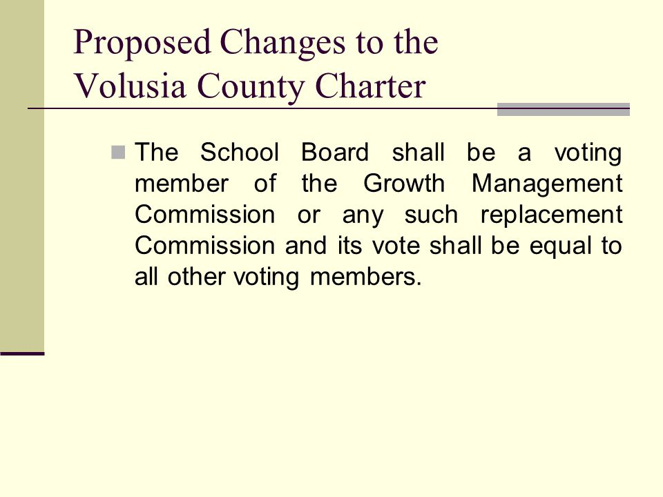 Proposed Changes to the Volusia County Charter The School Board shall be a voting member of the Growth Management Commission or any such replacement Commission and its vote shall be equal to all other voting members.