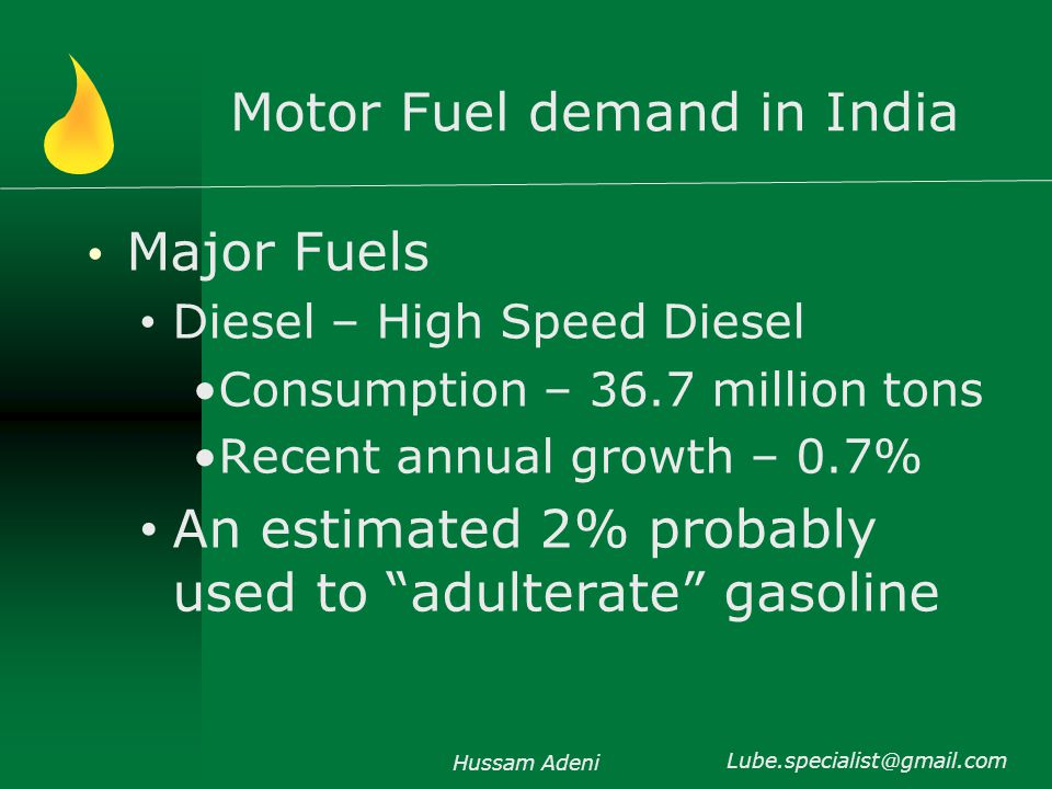 Motor Fuel demand in India Major Fuels Diesel – High Speed Diesel Consumption – 36.7 million tons Recent annual growth – 0.7% An estimated 2% probably used to adulterate gasoline Hussam Adeni Lube.specialist@gmail.com