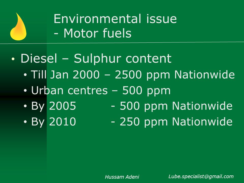 Environmental issue - Motor fuels Diesel – Sulphur content Till Jan 2000 – 2500 ppm Nationwide Urban centres – 500 ppm By 2005 - 500 ppm Nationwide By 2010 - 250 ppm Nationwide Hussam Adeni Lube.specialist@gmail.com