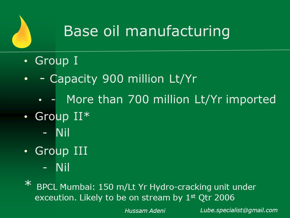 Base oil manufacturing Group I - Capacity 900 million Lt/Yr - More than 700 million Lt/Yr imported Group II* - Nil Group III - Nil * BPCL Mumbai: 150 m/Lt Yr Hydro-cracking unit under exceution.