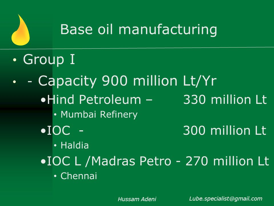 Base oil manufacturing Group I - Capacity 900 million Lt/Yr Hind Petroleum – 330 million Lt Mumbai Refinery IOC - 300 million Lt Haldia IOC L /Madras Petro - 270 million Lt Chennai Hussam Adeni Lube.specialist@gmail.com