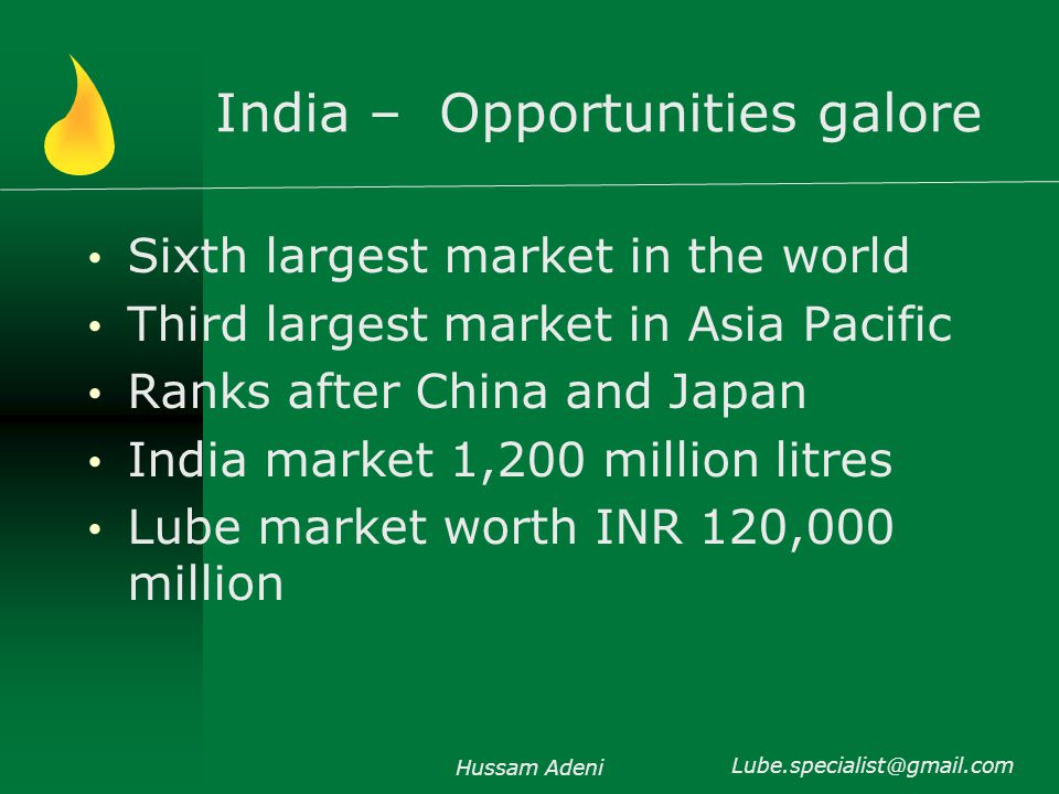India – Opportunities galore Sixth largest market in the world Third largest market in Asia Pacific Ranks after China and Japan India market 1,200 million litres Lube market worth INR 120,000 million Hussam Adeni Lube.specialist@gmail.com
