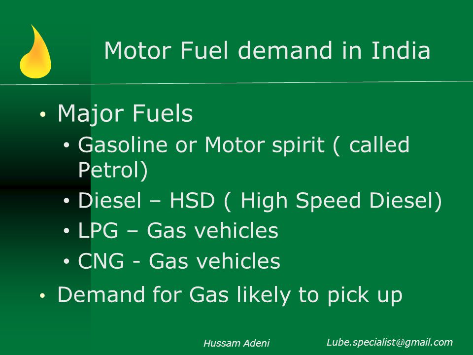 Motor Fuel demand in India Major Fuels Gasoline or Motor spirit ( called Petrol) Diesel – HSD ( High Speed Diesel) LPG – Gas vehicles CNG - Gas vehicles Demand for Gas likely to pick up Hussam Adeni Lube.specialist@gmail.com