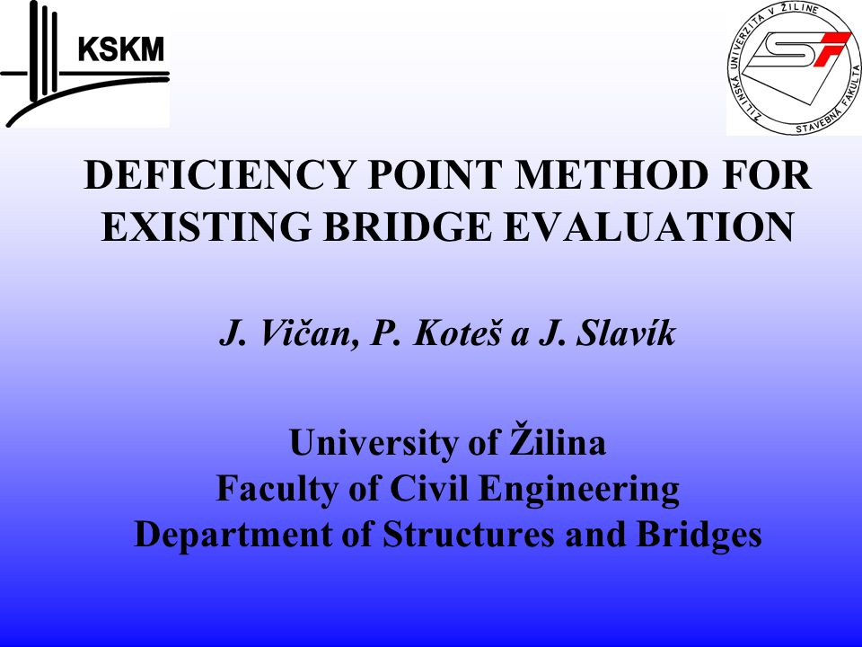 DEFICIENCY POINT METHOD FOR EXISTING BRIDGE EVALUATION J. Vičan, P. Koteš a J. Slavík University of Žilina Faculty of Civil Engineering Department of