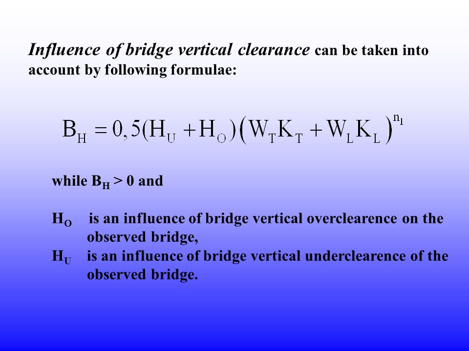 Influence of bridge vertical clearance can be taken into account by following formulae: while B H > 0 and H O is an influence of bridge vertical overc