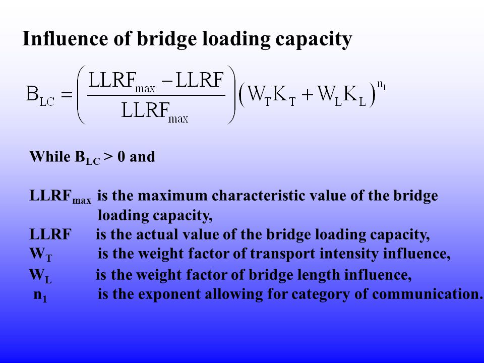 Influence of bridge loading capacity While B LC > 0 and LLRF max is the maximum characteristic value of the bridge loading capacity, LLRF is the actual value of the bridge loading capacity, W T is the weight factor of transport intensity influence, W L is the weight factor of bridge length influence, n 1 is the exponent allowing for category of communication.