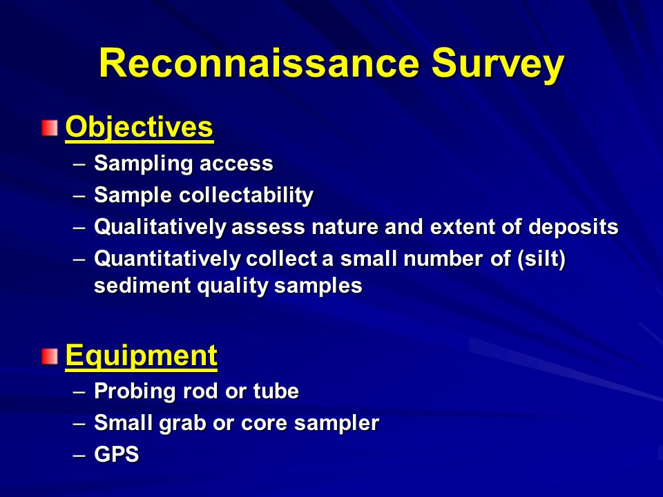Reconnaissance Survey Objectives –Sampling access –Sample collectability –Qualitatively assess nature and extent of deposits –Quantitatively collect a small number of (silt) sediment quality samples Equipment –Probing rod or tube –Small grab or core sampler –GPS