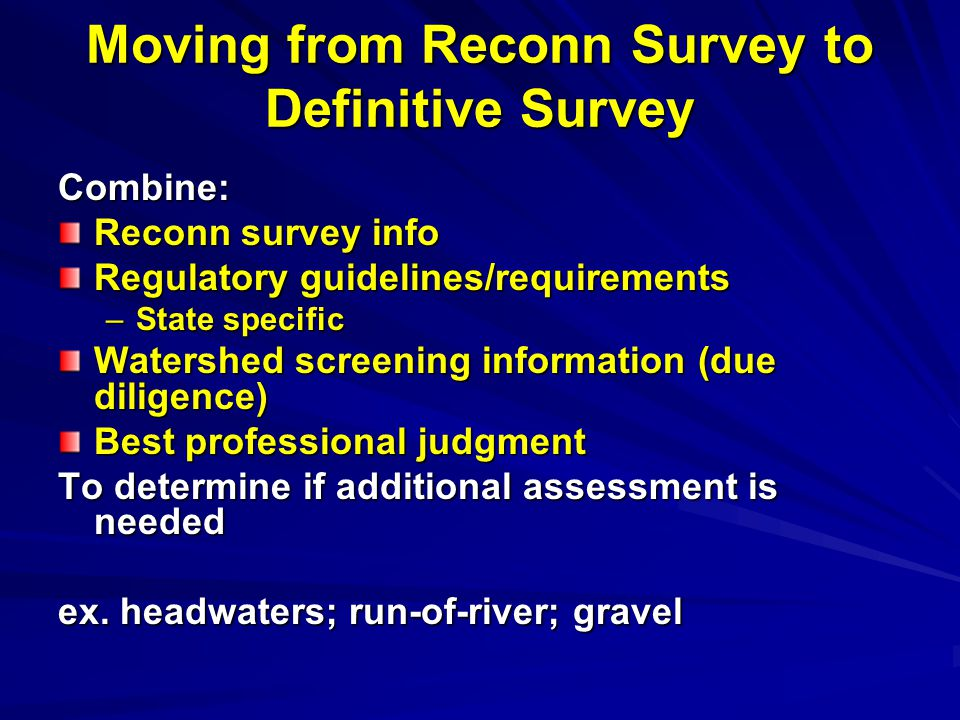 Moving from Reconn Survey to Definitive Survey Combine: Reconn survey info Regulatory guidelines/requirements –State specific Watershed screening information (due diligence) Best professional judgment To determine if additional assessment is needed ex.