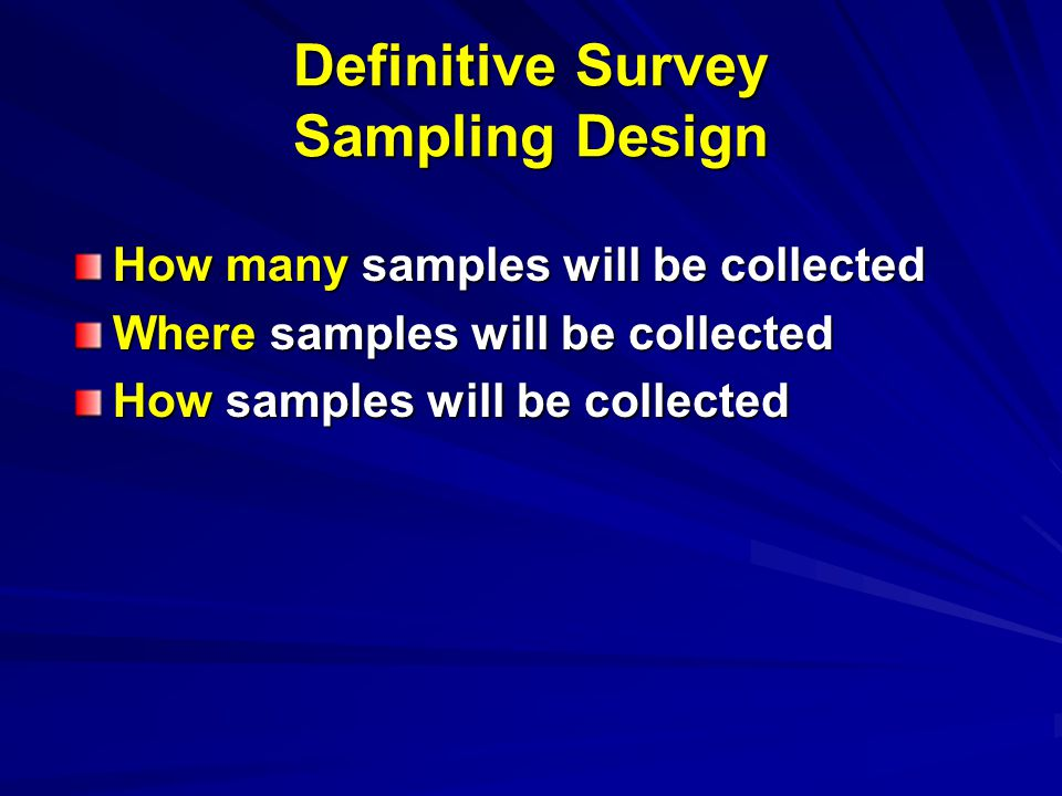 Definitive Survey Sampling Design How many samples will be collected Where samples will be collected How samples will be collected