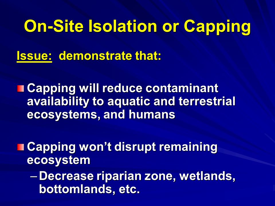 On-Site Isolation or Capping Issue: demonstrate that: Capping will reduce contaminant availability to aquatic and terrestrial ecosystems, and humans Capping wont disrupt remaining ecosystem –Decrease riparian zone, wetlands, bottomlands, etc.